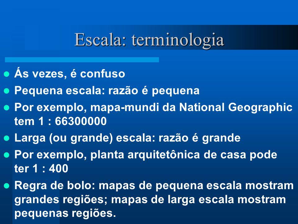 Escala: terminologia Ás vezes, é confuso Pequena escala: razão é pequena Por exemplo, mapa-mundi da National Geographic tem 1 : 66300000 Larga (ou gra