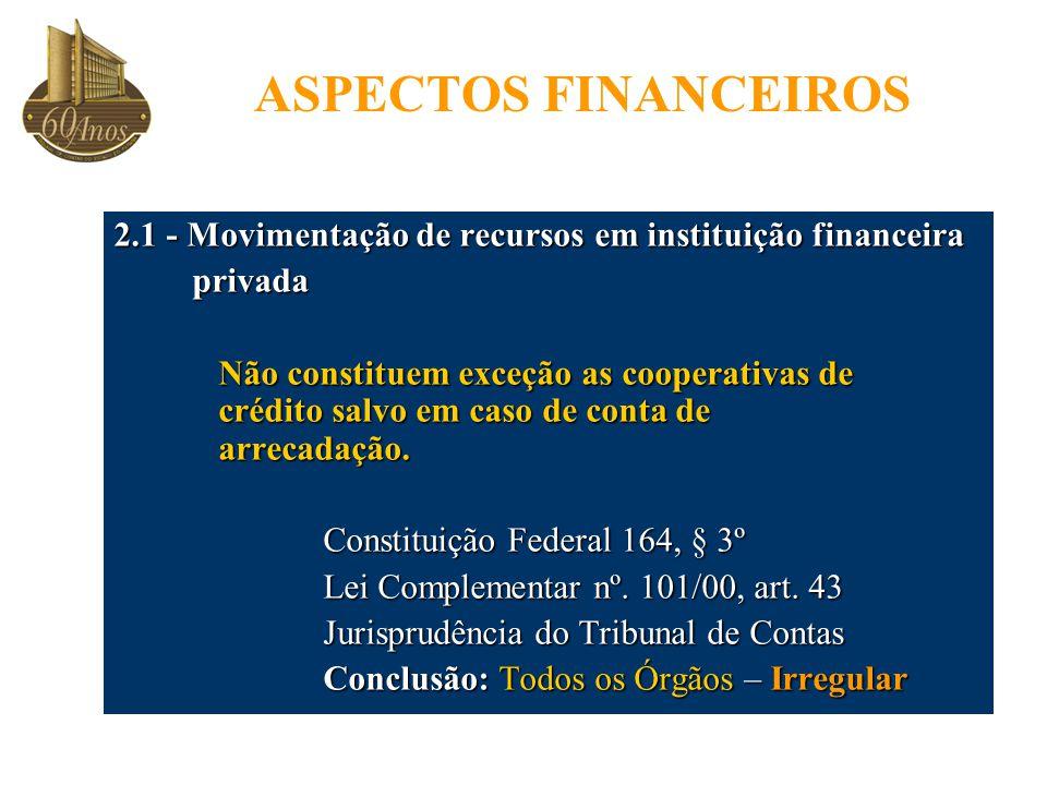 ASPECTOS FINANCEIROS 2.1 - Movimentação de recursos em instituição financeira privada privada Não constituem exceção as cooperativas de crédito salvo em caso de conta de arrecadação.