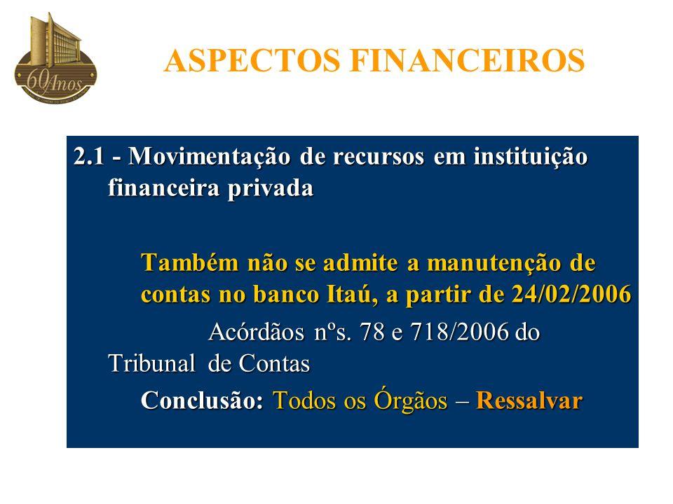 ASPECTOS FINANCEIROS 2.1 - Movimentação de recursos em instituição financeira privada Também não se admite a manutenção de contas no banco Itaú, a partir de 24/02/2006 Acórdãos nºs.