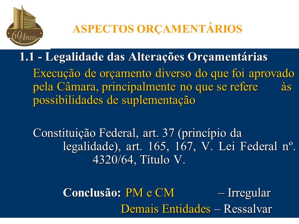 ASPECTOS ORÇAMENTÁRIOS 1.1 - Legalidade das Alterações Orçamentárias Execução de orçamento diverso do que foi aprovado pela Câmara, principalmente no que se refere às possibilidades de suplementação Constituição Federal, art.