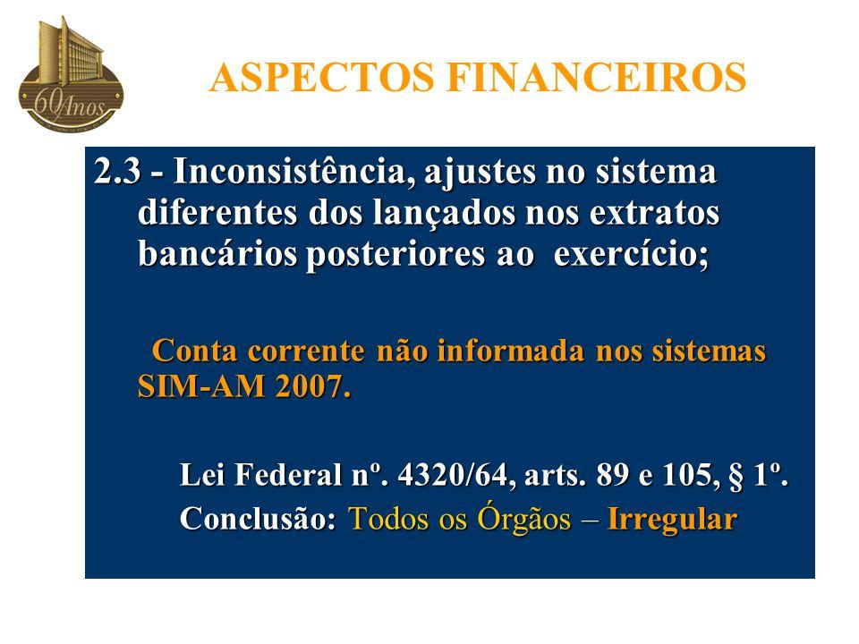 ASPECTOS FINANCEIROS 2.3 - Inconsistência, ajustes no sistema diferentes dos lançados nos extratos bancários posteriores ao exercício; Conta corrente não informada nos sistemas SIM-AM 2007.