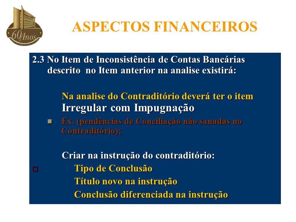 ASPECTOS FINANCEIROS 2.3 No Item de Inconsistência de Contas Bancárias descrito no Item anterior na analise existirá: Na analise do Contraditório deverá ter o item Irregular com Impugnação Ex.