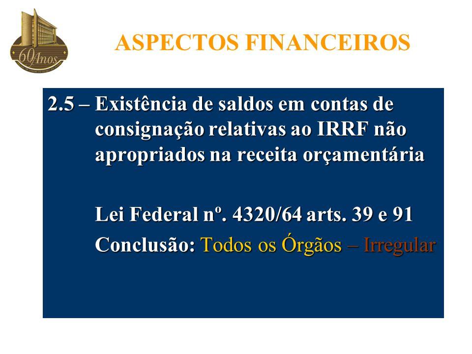 ASPECTOS FINANCEIROS 2.5 – Existência de saldos em contas de consignação relativas ao IRRF não apropriados na receita orçamentária Lei Federal nº.