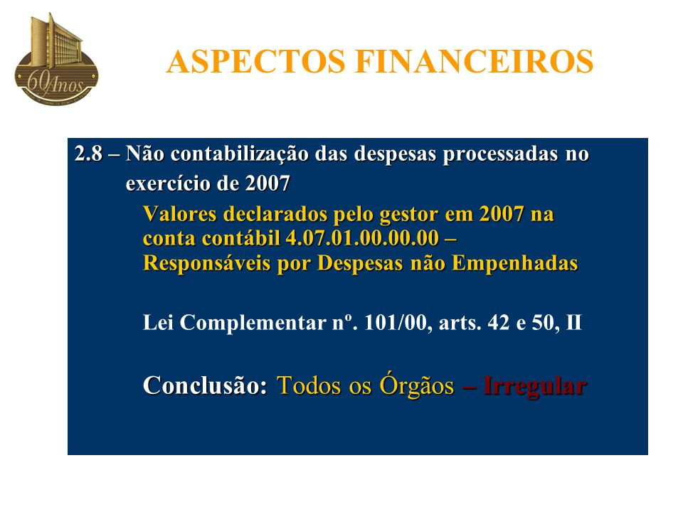 2.8 – Não contabilização das despesas processadas no exercício de 2007 exercício de 2007 Valores declarados pelo gestor em 2007 na conta contábil 4.07.01.00.00.00 – Responsáveis por Despesas não Empenhadas Lei Complementar nº.