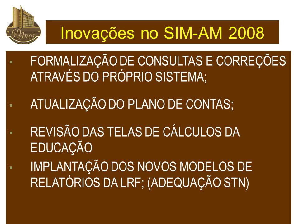  FORMALIZAÇÃO DE CONSULTAS E CORREÇÕES ATRAVÉS DO PRÓPRIO SISTEMA;  ATUALIZAÇÃO DO PLANO DE CONTAS;  REVISÃO DAS TELAS DE CÁLCULOS DA EDUCAÇÃO  IMPLANTAÇÃO DOS NOVOS MODELOS DE RELATÓRIOS DA LRF; (ADEQUAÇÃO STN) Inovações no SIM-AM 2008
