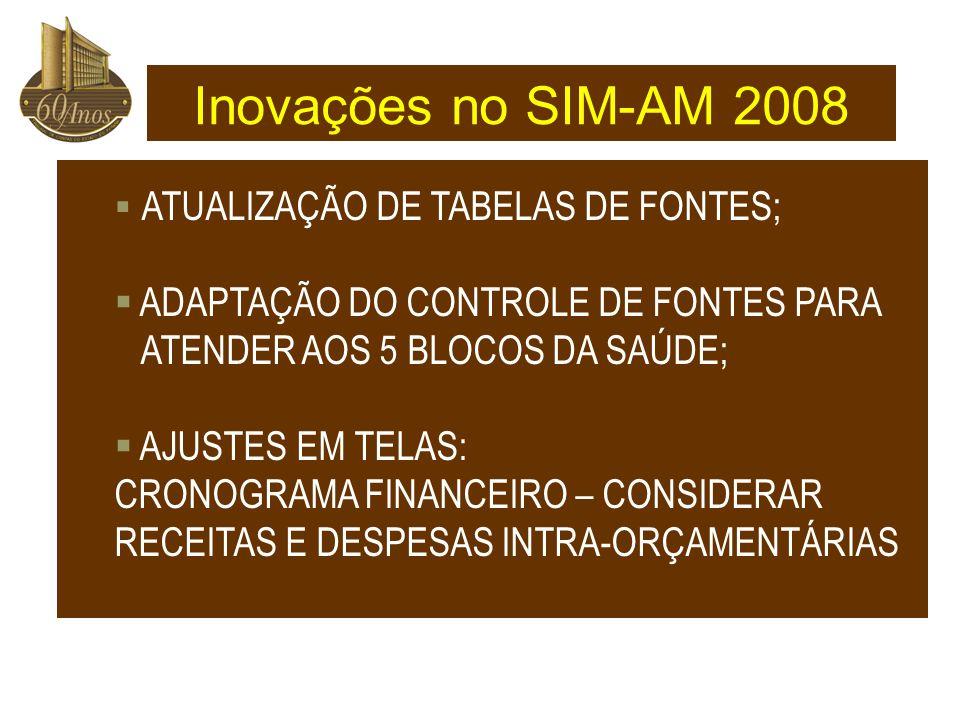  ATUALIZAÇÃO DE TABELAS DE FONTES;  ADAPTAÇÃO DO CONTROLE DE FONTES PARA ATENDER AOS 5 BLOCOS DA SAÚDE;  AJUSTES EM TELAS: CRONOGRAMA FINANCEIRO – CONSIDERAR RECEITAS E DESPESAS INTRA-ORÇAMENTÁRIAS Inovações no SIM-AM 2008