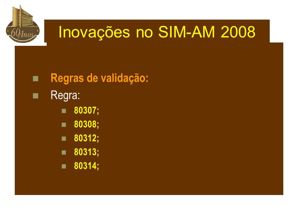 Regras de validação: Regra: 80307; 80308; 80312; 80313; 80314; Inovações no SIM-AM 2008