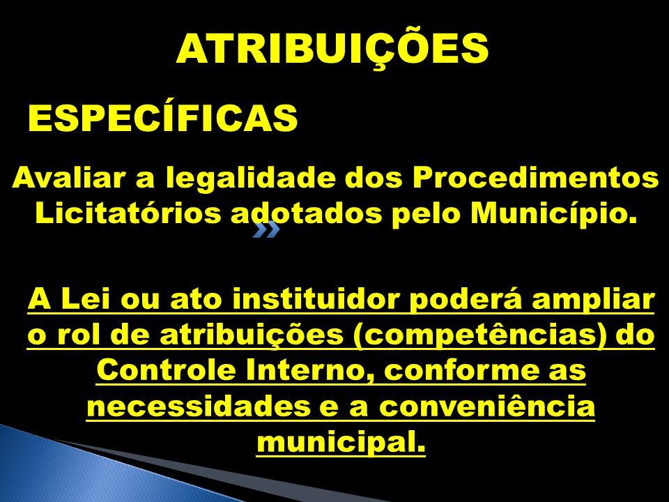 ATRIBUIÇÕES ESPECÍFICAS Avaliar a legalidade dos Procedimentos Licitatórios adotados pelo Município. A Lei ou ato instituidor poderá ampliar o rol de