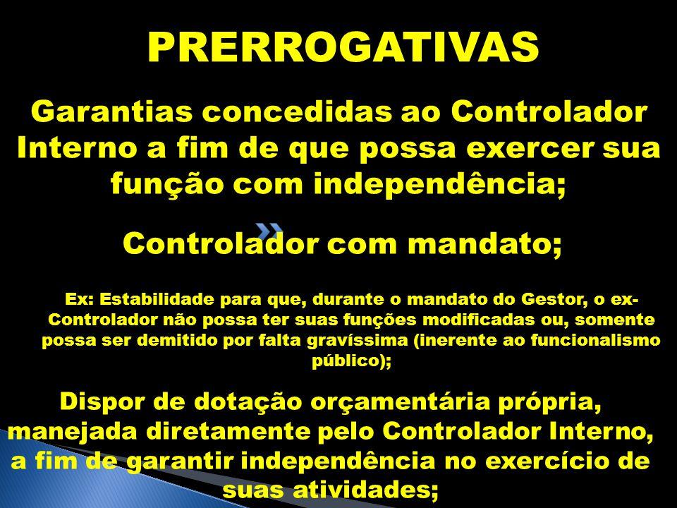 PRERROGATIVAS Garantias concedidas ao Controlador Interno a fim de que possa exercer sua função com independência; Controlador com mandato; Ex: Estabi