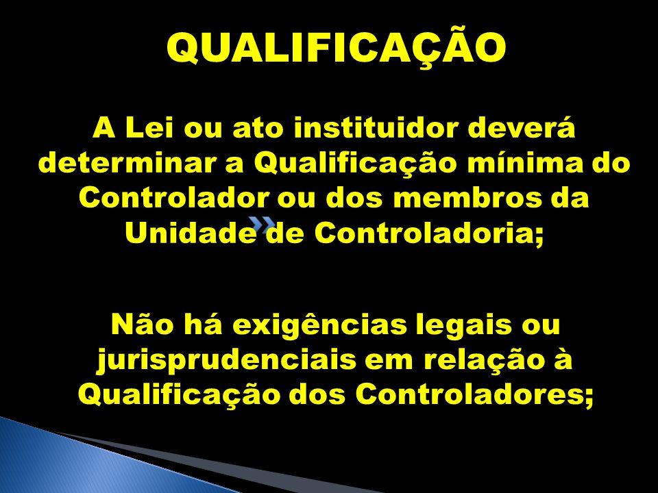 QUALIFICAÇÃO A Lei ou ato instituidor deverá determinar a Qualificação mínima do Controlador ou dos membros da Unidade de Controladoria; Não há exigên