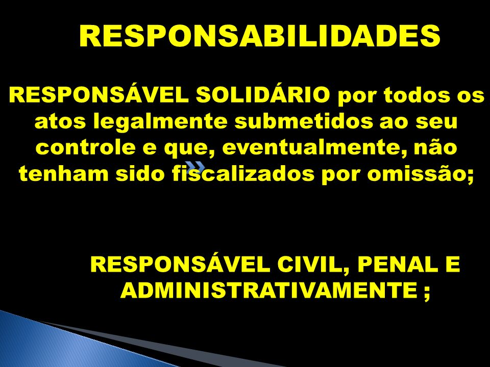 RESPONSABILIDADES RESPONSÁVEL SOLIDÁRIO por todos os atos legalmente submetidos ao seu controle e que, eventualmente, não tenham sido fiscalizados por