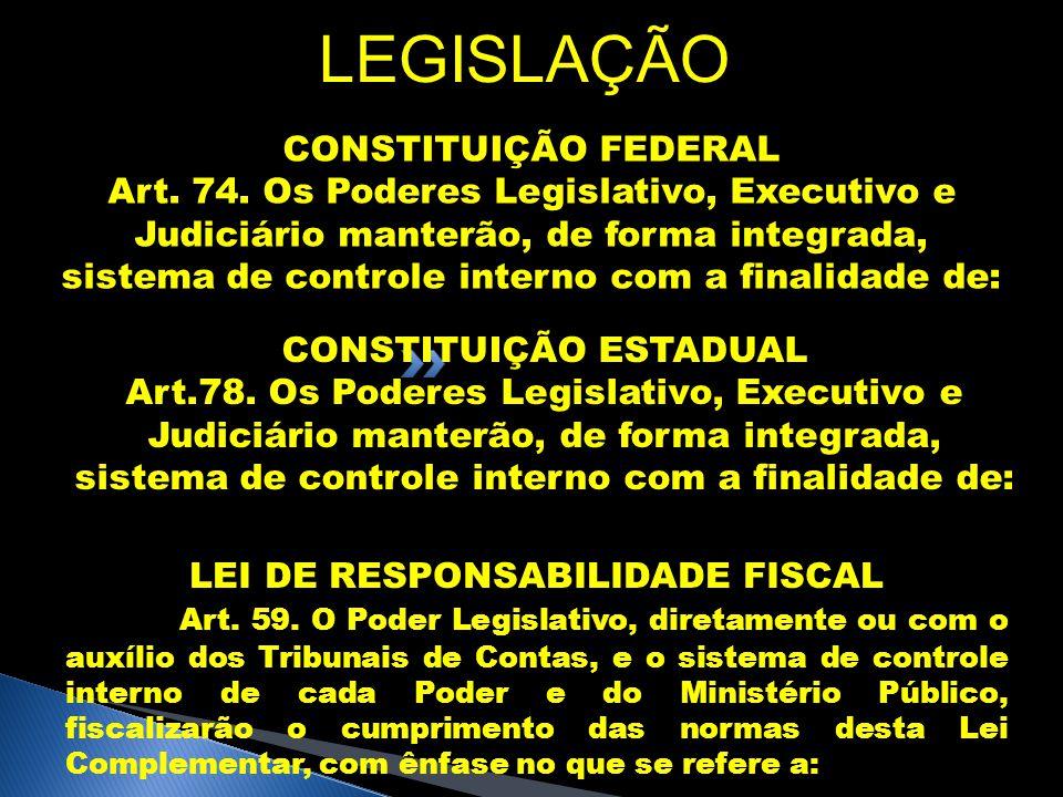 LEGISLAÇÃO CONSTITUIÇÃO FEDERAL Art. 74. Os Poderes Legislativo, Executivo e Judiciário manterão, de forma integrada, sistema de controle interno com