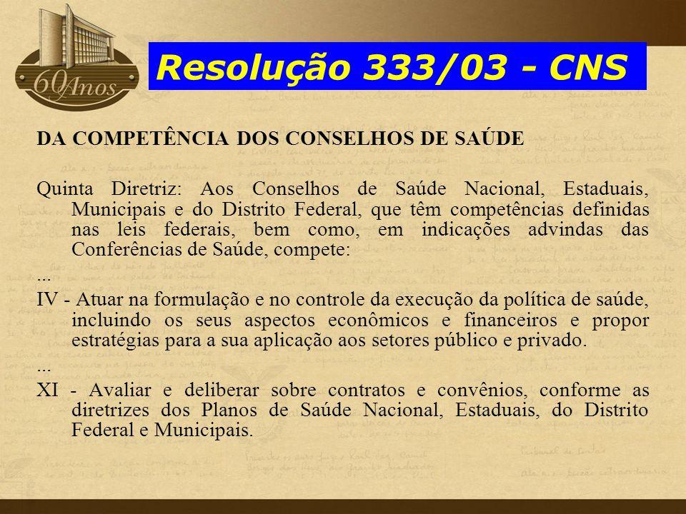 Resolução 333/03 - CNS DA COMPETÊNCIA DOS CONSELHOS DE SAÚDE Quinta Diretriz: Aos Conselhos de Saúde Nacional, Estaduais, Municipais e do Distrito Fed