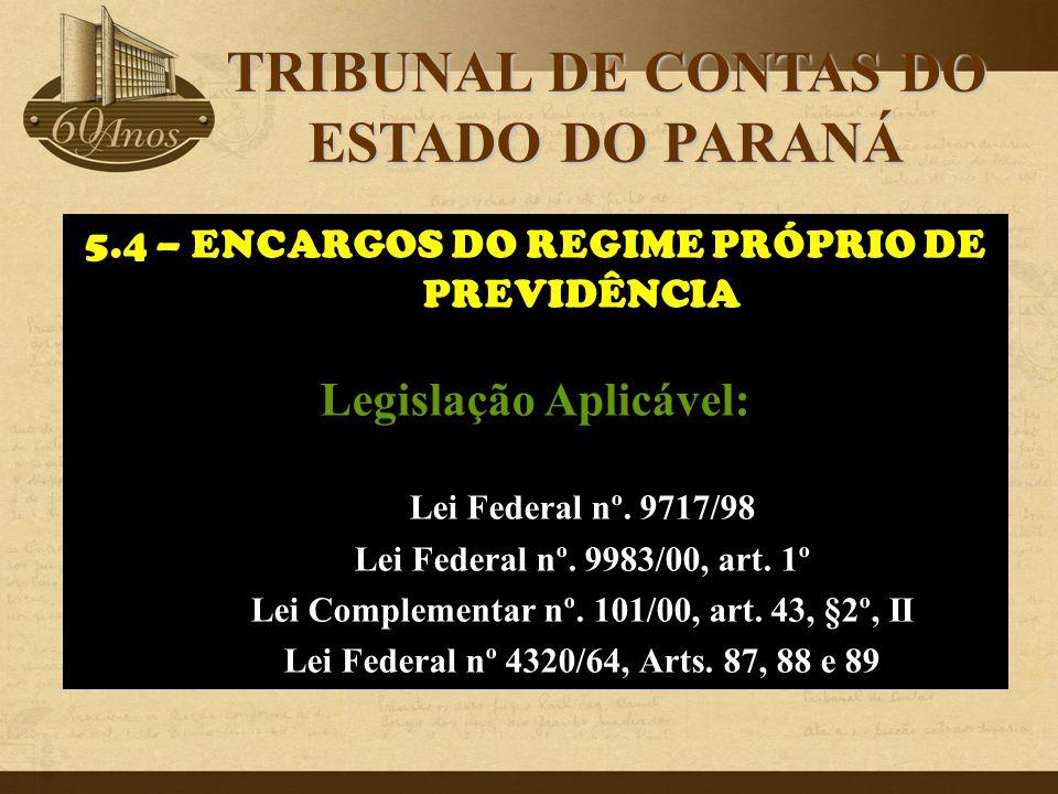 5.4 – ENCARGOS DO REGIME PRÓPRIO DE PREVIDÊNCIA Legislação Aplicável: Lei Federal nº. 9717/98 Lei Federal nº. 9983/00, art. 1º Lei Complementar nº. 10