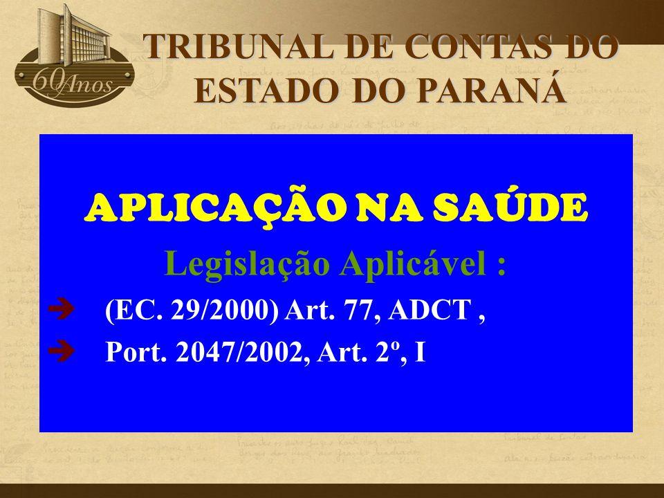 APLICAÇÃO NA SAÚDE Legislação Aplicável :  (EC. 29/2000) Art. 77, ADCT,  Port. 2047/2002, Art. 2º, I TRIBUNAL DE CONTAS DO ESTADO DO PARANÁ