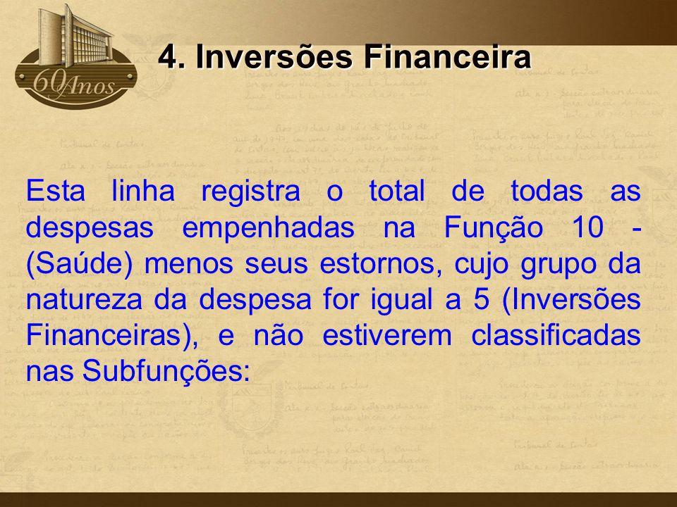 4. Inversões Financeira Esta linha registra o total de todas as despesas empenhadas na Função 10 - (Saúde) menos seus estornos, cujo grupo da natureza