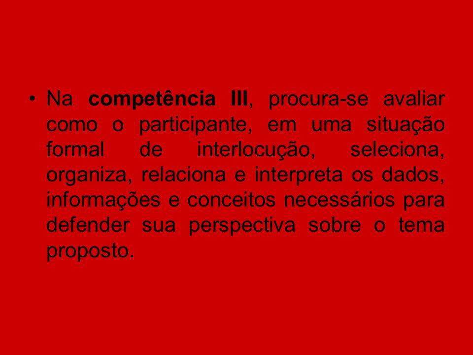 Na competência III, procura-se avaliar como o participante, em uma situação formal de interlocução, seleciona, organiza, relaciona e interpreta os dad
