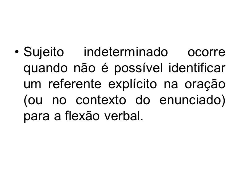 Sujeito indeterminado ocorre quando não é possível identificar um referente explícito na oração (ou no contexto do enunciado) para a flexão verbal.