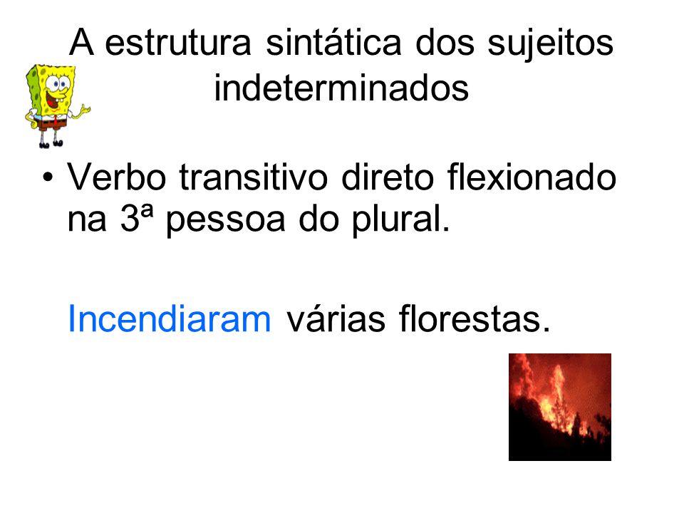 A estrutura sintática dos sujeitos indeterminados Verbo transitivo direto flexionado na 3ª pessoa do plural. Incendiaram várias florestas.