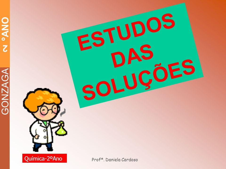 GONZAGA 2 ºANO ESTUDOS DAS SOLUÇÕES Profª. Daniela Cardoso Química-2ºAno