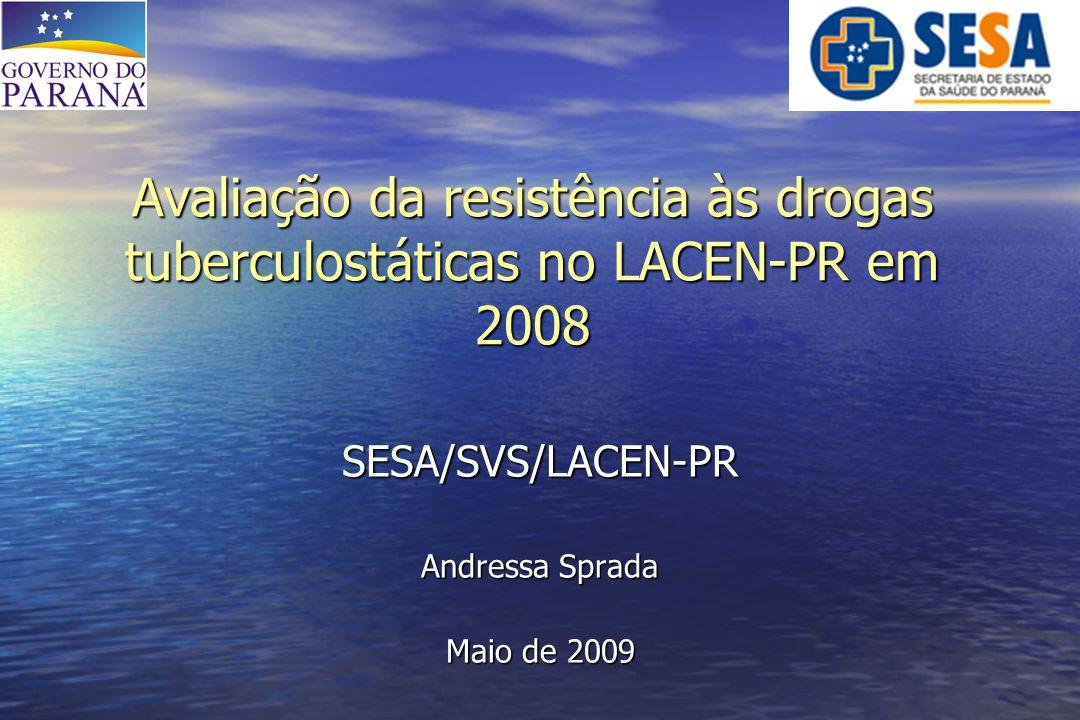 Avaliação da resistência às drogas tuberculostáticas no LACEN-PR em 2008 SESA/SVS/LACEN-PR Andressa Sprada Maio de 2009