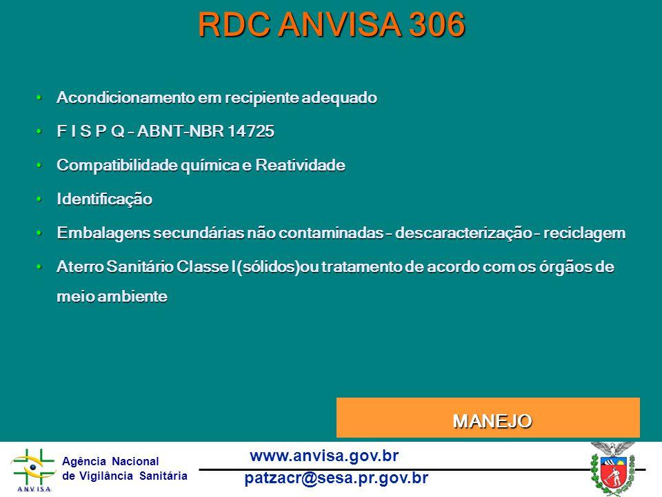 Agência Nacional de Vigilância Sanitária www.anvisa.gov.br patzacr@sesa.pr.gov.br RDC ANVISA 306 Acondicionamento em recipiente adequadoAcondicionamento em recipiente adequado F I S P Q – ABNT-NBR 14725F I S P Q – ABNT-NBR 14725 Compatibilidade química e ReatividadeCompatibilidade química e Reatividade IdentificaçãoIdentificação Embalagens secundárias não contaminadas – descaracterização – reciclagemEmbalagens secundárias não contaminadas – descaracterização – reciclagem Aterro Sanitário Classe I(sólidos)ou tratamento de acordo com os órgãos de meio ambienteAterro Sanitário Classe I(sólidos)ou tratamento de acordo com os órgãos de meio ambiente Manejo Manejo MANEJO MANEJO