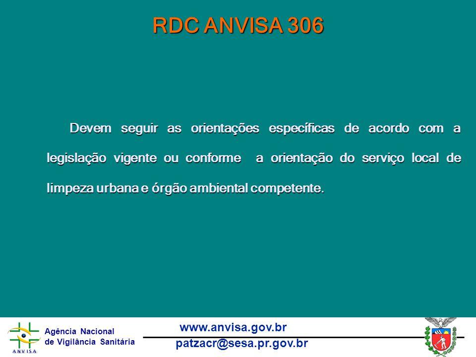 Agência Nacional de Vigilância Sanitária www.anvisa.gov.br patzacr@sesa.pr.gov.br RDC ANVISA 306 Devem seguir as orientações específicas de acordo com a legislação vigente ou conforme a orientação do serviço local de limpeza urbana e órgão ambiental competente.