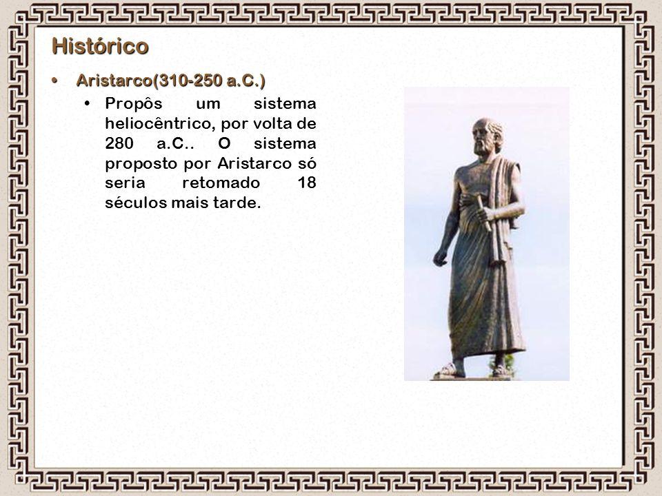 Histórico Aristarco(310-250 a.C.)Aristarco(310-250 a.C.) Propôs um sistema heliocêntrico, por volta de 280 a.C.. O sistema proposto por Aristarco só s