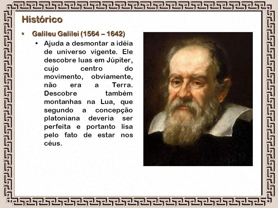 Histórico Galileu Galilei (1564 – 1642)Galileu Galilei (1564 – 1642) Ajuda a desmontar a idéia de universo vigente. Ele descobre luas em Júpiter, cujo