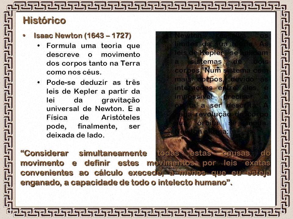 Histórico Isaac Newton (1643 – 1727)Isaac Newton (1643 – 1727) Formula uma teoria que descreve o movimento dos corpos tanto na Terra como nos céus. Po