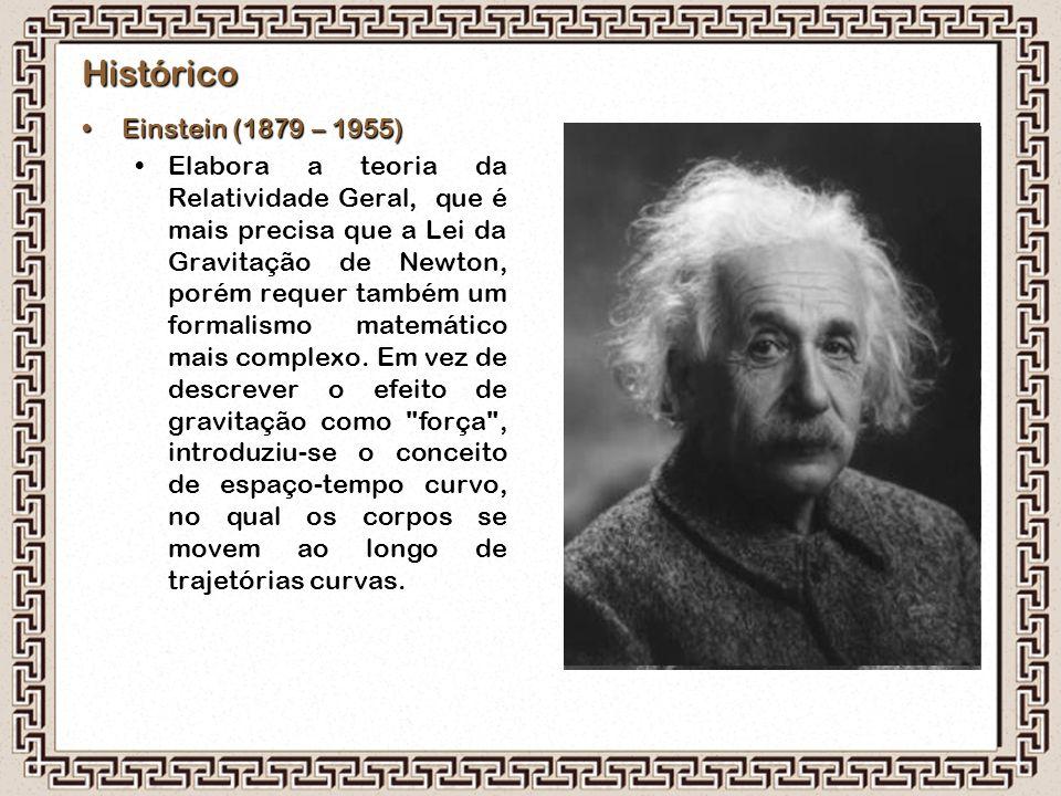 Histórico Einstein (1879 – 1955)Einstein (1879 – 1955) Elabora a teoria da Relatividade Geral, que é mais precisa que a Lei da Gravitação de Newton, p