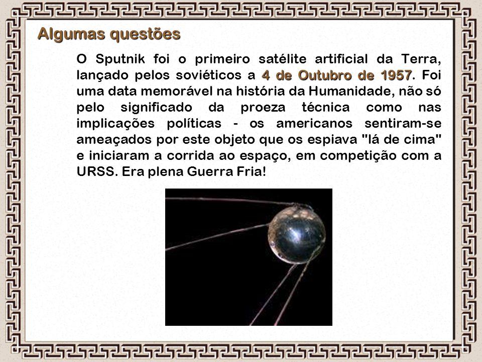 Algumas questões 4 de Outubro de 1957 O Sputnik foi o primeiro satélite artificial da Terra, lançado pelos soviéticos a 4 de Outubro de 1957. Foi uma