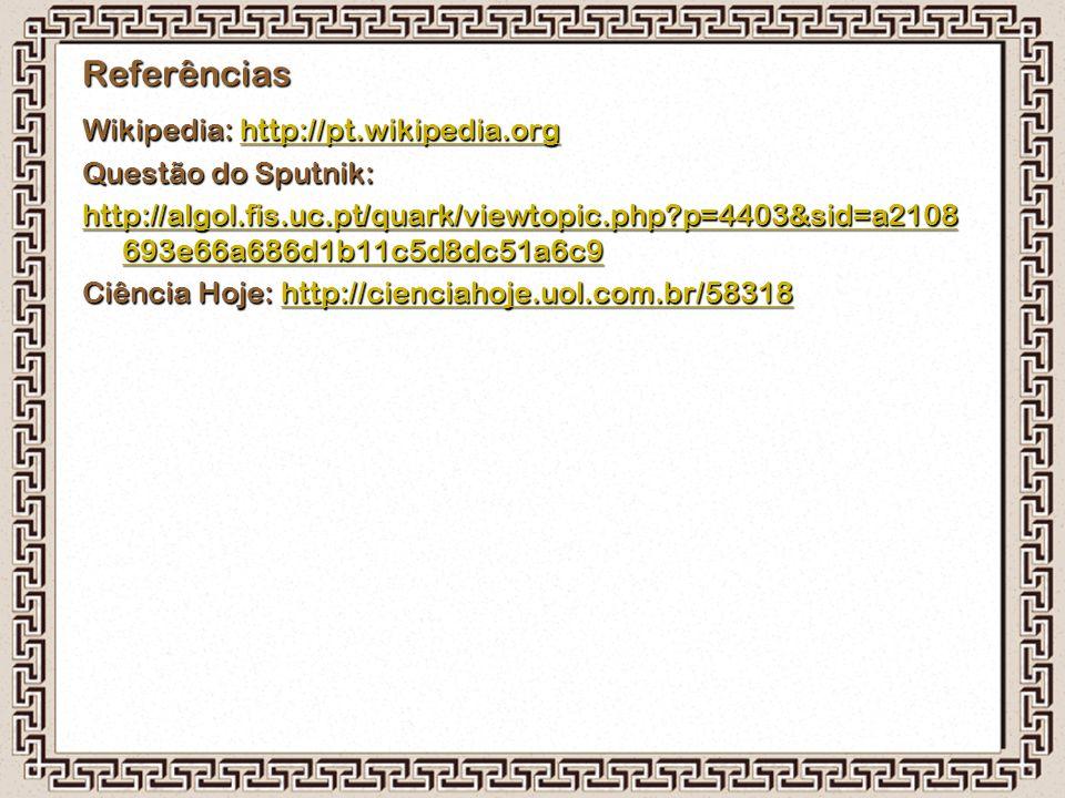 Referências Wikipedia: http://pt.wikipedia.org http://pt.wikipedia.org Questão do Sputnik: http://algol.fis.uc.pt/quark/viewtopic.php?p=4403&sid=a2108
