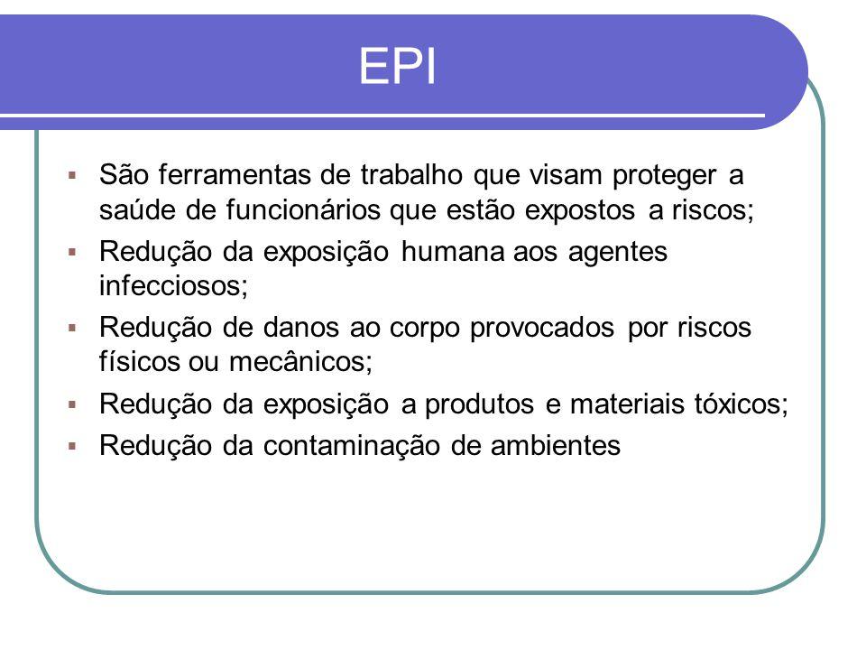 EPI  São ferramentas de trabalho que visam proteger a saúde de funcionários que estão expostos a riscos;  Redução da exposição humana aos agentes infecciosos;  Redução de danos ao corpo provocados por riscos físicos ou mecânicos;  Redução da exposição a produtos e materiais tóxicos;  Redução da contaminação de ambientes