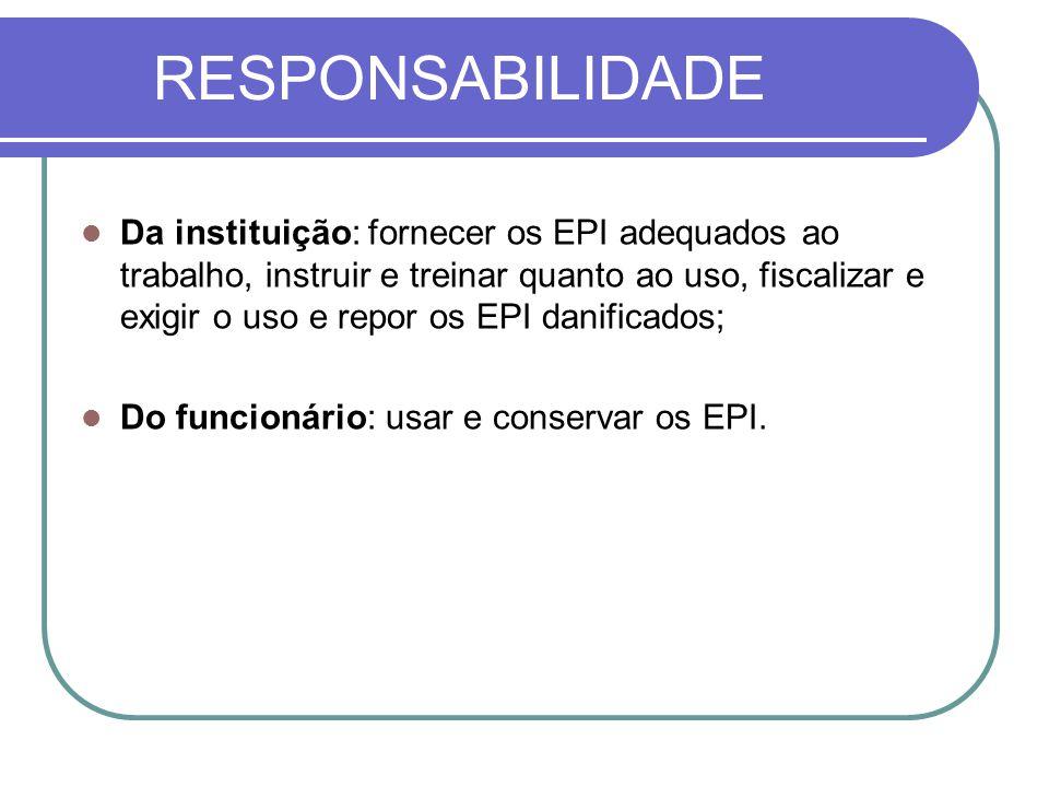 RESPONSABILIDADE Da instituição: fornecer os EPI adequados ao trabalho, instruir e treinar quanto ao uso, fiscalizar e exigir o uso e repor os EPI danificados; Do funcionário: usar e conservar os EPI.