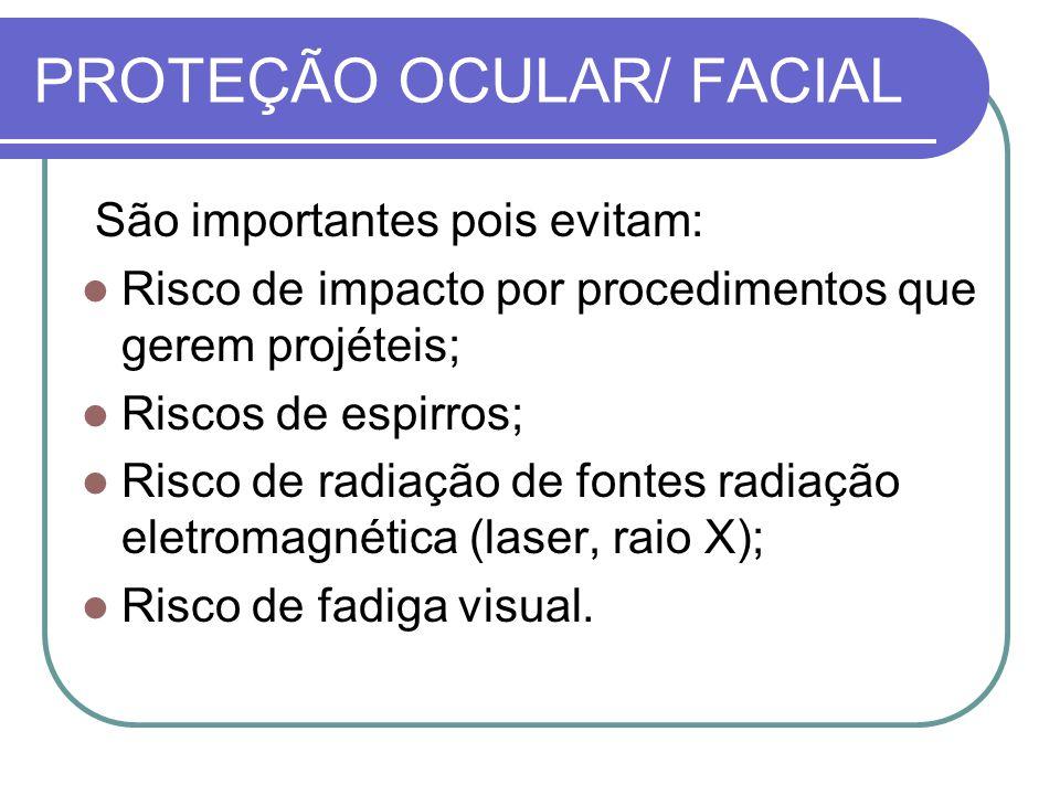 PROTEÇÃO OCULAR/ FACIAL São importantes pois evitam: Risco de impacto por procedimentos que gerem projéteis; Riscos de espirros; Risco de radiação de fontes radiação eletromagnética (laser, raio X); Risco de fadiga visual.