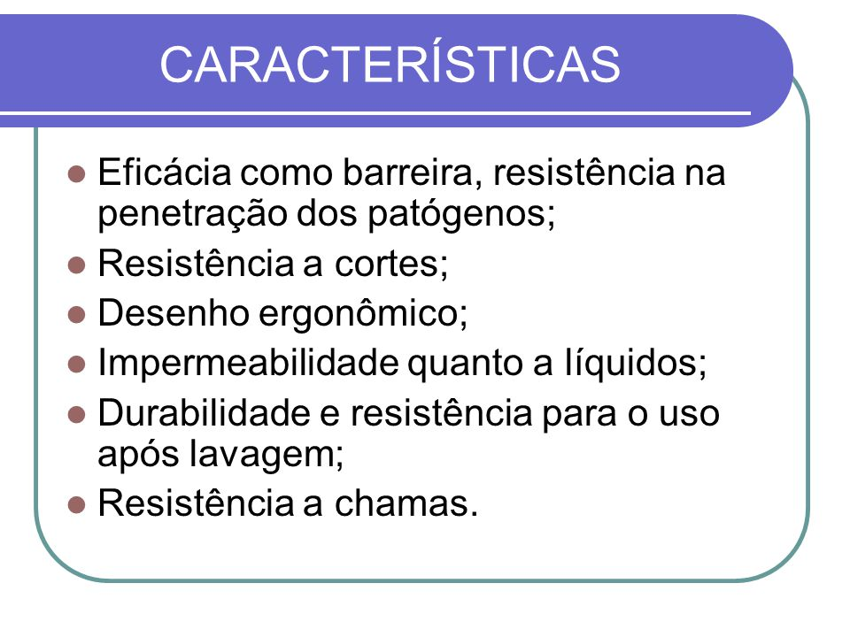 CARACTERÍSTICAS Eficácia como barreira, resistência na penetração dos patógenos; Resistência a cortes; Desenho ergonômico; Impermeabilidade quanto a líquidos; Durabilidade e resistência para o uso após lavagem; Resistência a chamas.