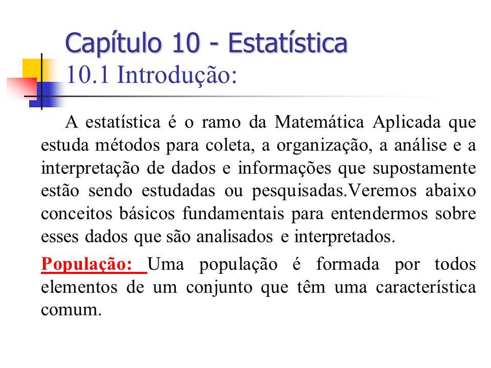 Capítulo 10 - Estatística Capítulo 10 - Estatística 10.1 Introdução: A estatística é o ramo da Matemática Aplicada que estuda métodos para coleta, a organização, a análise e a interpretação de dados e informações que supostamente estão sendo estudadas ou pesquisadas.Veremos abaixo conceitos básicos fundamentais para entendermos sobre esses dados que são analisados e interpretados.