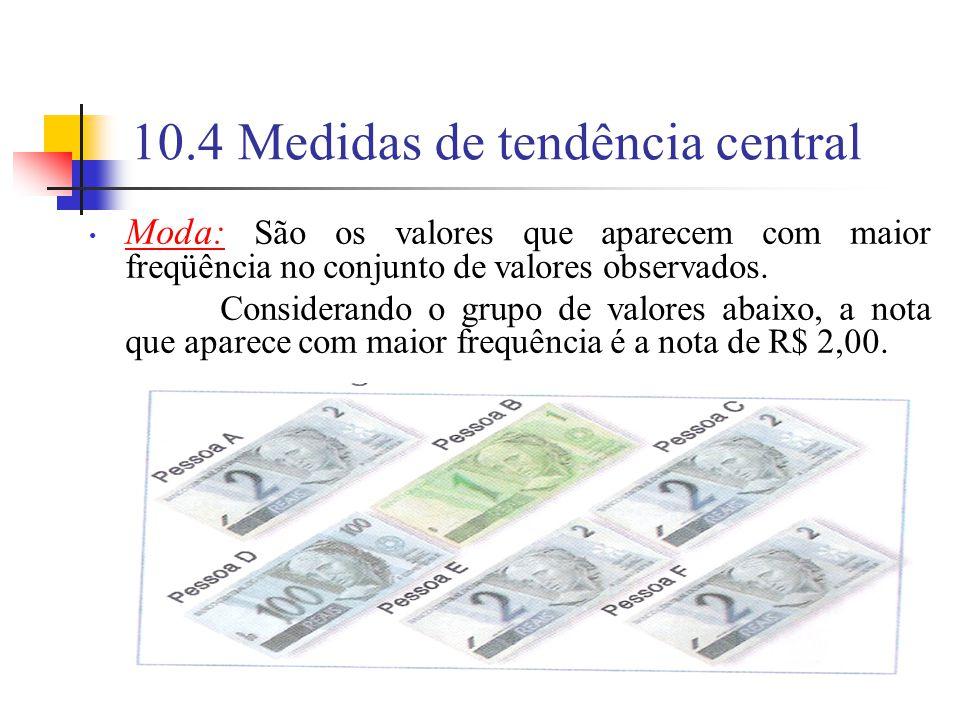 10.4 Medidas de tendência central Moda: São os valores que aparecem com maior freqüência no conjunto de valores observados.