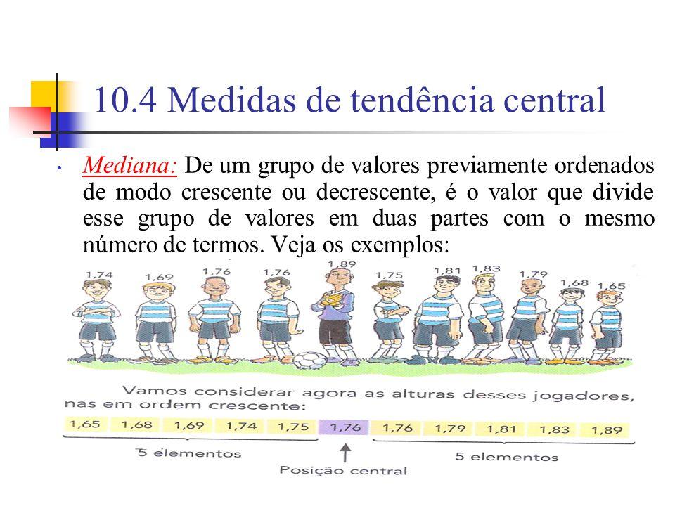 10.4 Medidas de tendência central Mediana: De um grupo de valores previamente ordenados de modo crescente ou decrescente, é o valor que divide esse grupo de valores em duas partes com o mesmo número de termos.
