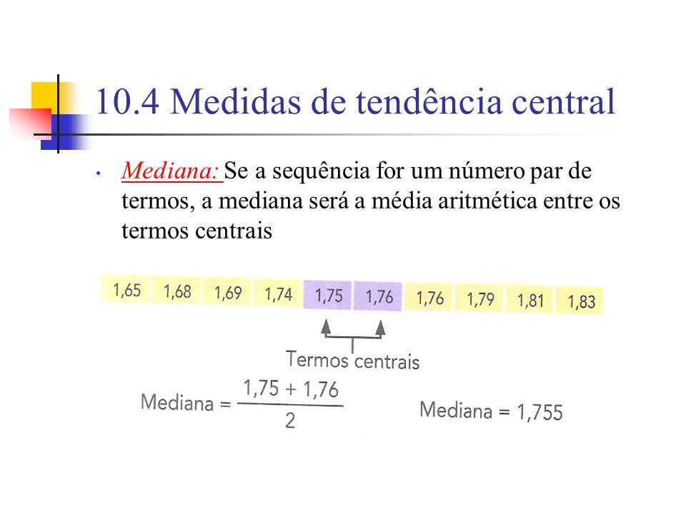 10.4 Medidas de tendência central Mediana: Se a sequência for um número par de termos, a mediana será a média aritmética entre os termos centrais