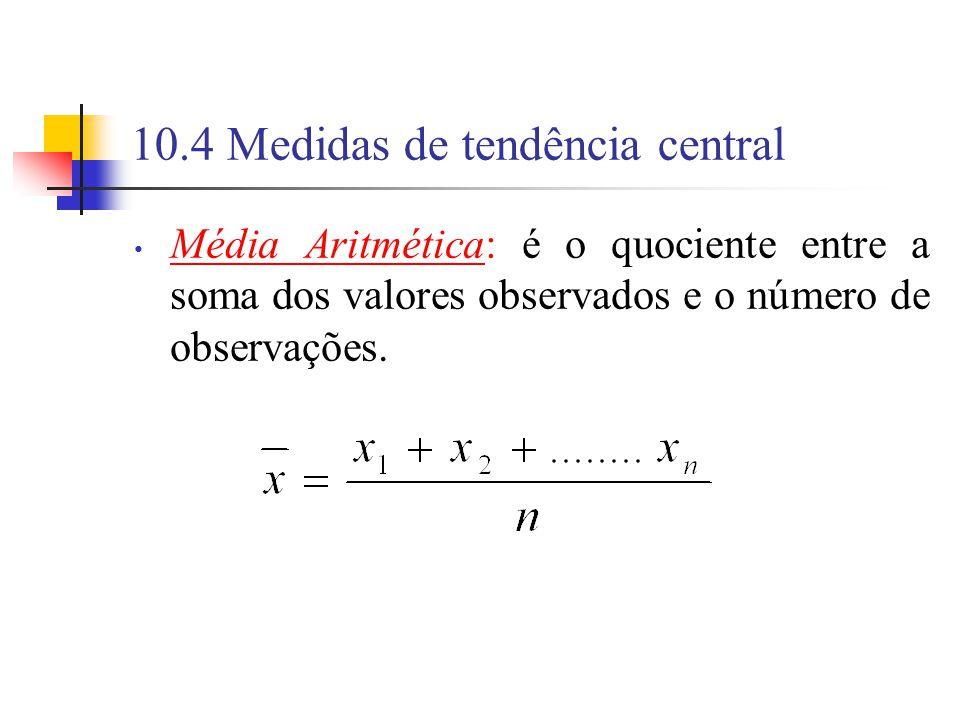 10.4 Medidas de tendência central Média Aritmética: é o quociente entre a soma dos valores observados e o número de observações.