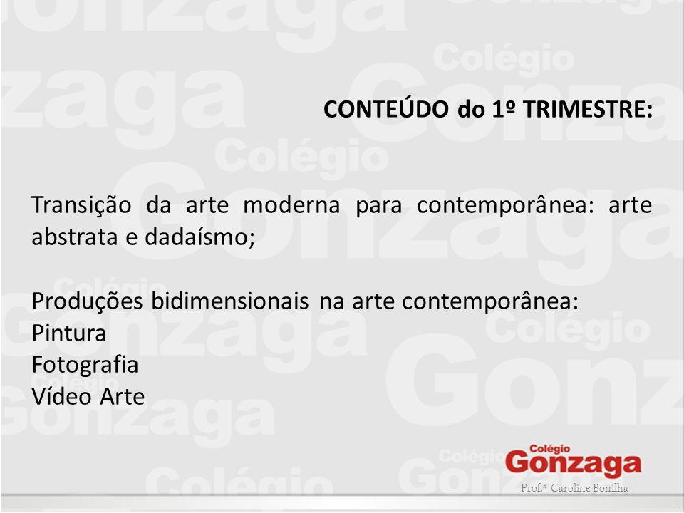 Prof.ª Caroline Bonilha CONTEÚDO do 1º TRIMESTRE: Transição da arte moderna para contemporânea: arte abstrata e dadaísmo; Produções bidimensionais na arte contemporânea: Pintura Fotografia Vídeo Arte
