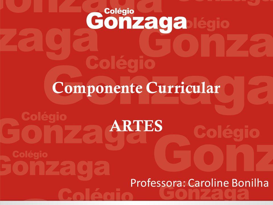 Professora: Caroline Bonilha Componente Curricular ARTES