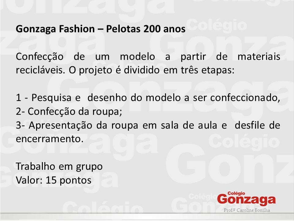 Gonzaga Fashion – Pelotas 200 anos Confecção de um modelo a partir de materiais recicláveis. O projeto é dividido em três etapas: 1 - Pesquisa e desen