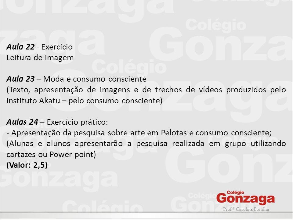 Prof.ª Caroline Bonilha Aula 22– Exercício Leitura de imagem Aula 23 – Moda e consumo consciente (Texto, apresentação de imagens e de trechos de vídeo