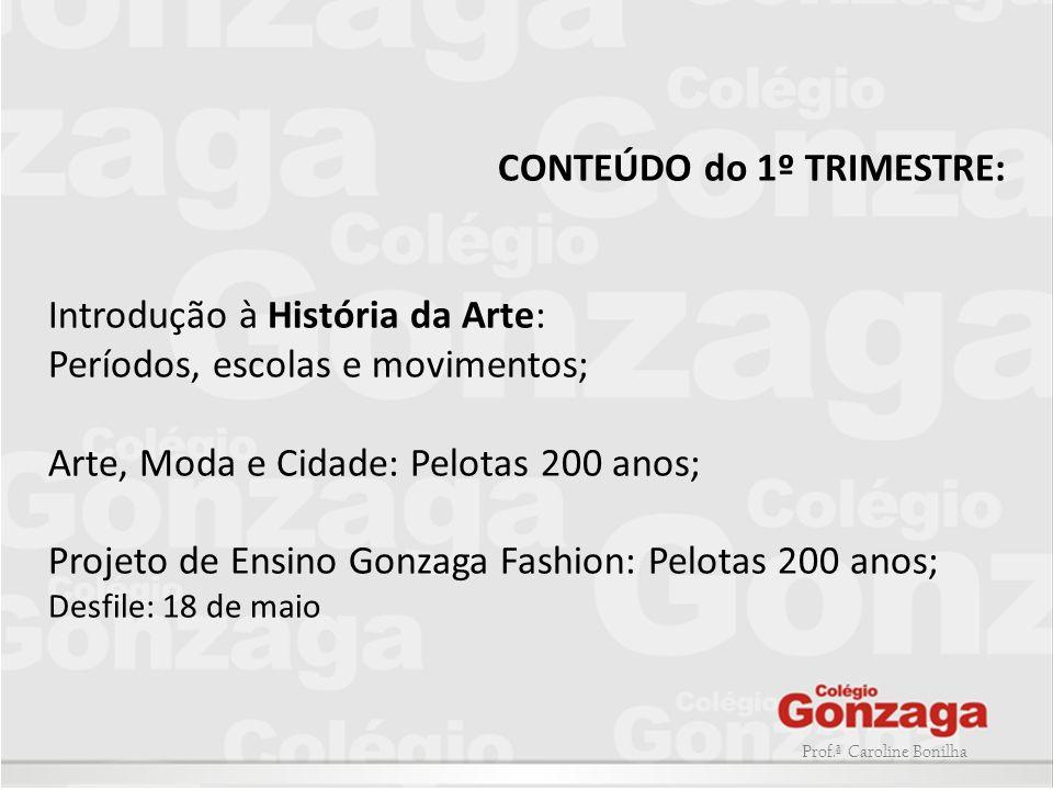 Prof.ª Caroline Bonilha CONTEÚDO do 1º TRIMESTRE: Introdução à História da Arte: Períodos, escolas e movimentos; Arte, Moda e Cidade: Pelotas 200 anos
