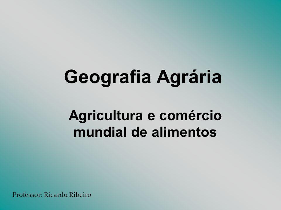 Geografia Agrária Agricultura e comércio mundial de alimentos Professor: Ricardo Ribeiro