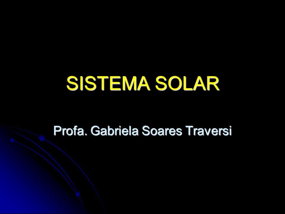 SISTEMA SOLAR Profa. Gabriela Soares Traversi