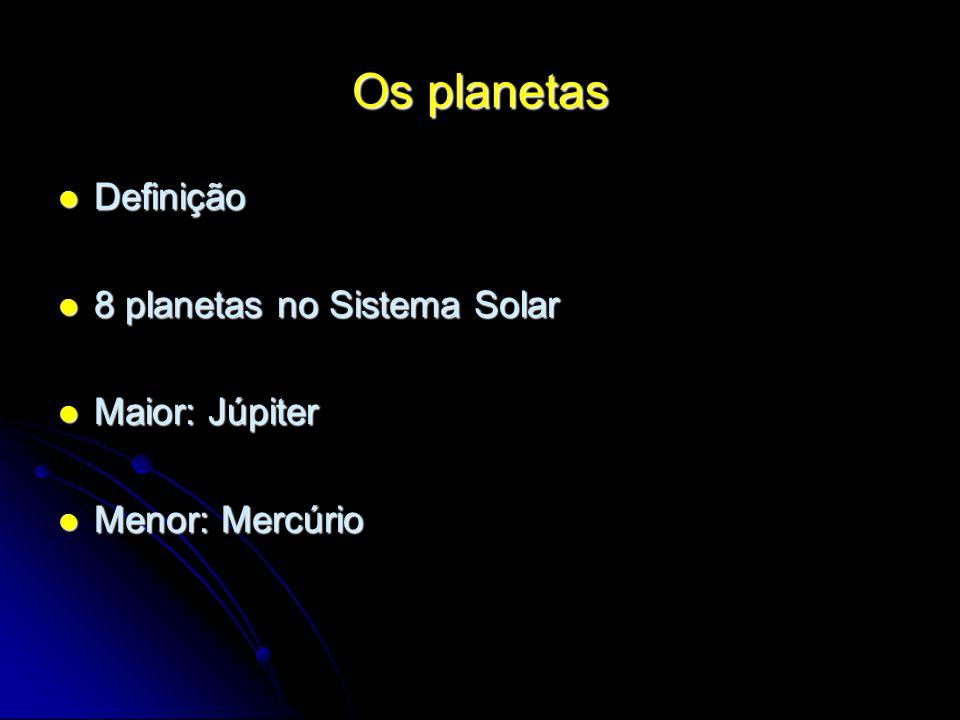 Os planetas Definição Definição 8 planetas no Sistema Solar 8 planetas no Sistema Solar Maior: Júpiter Maior: Júpiter Menor: Mercúrio Menor: Mercúrio